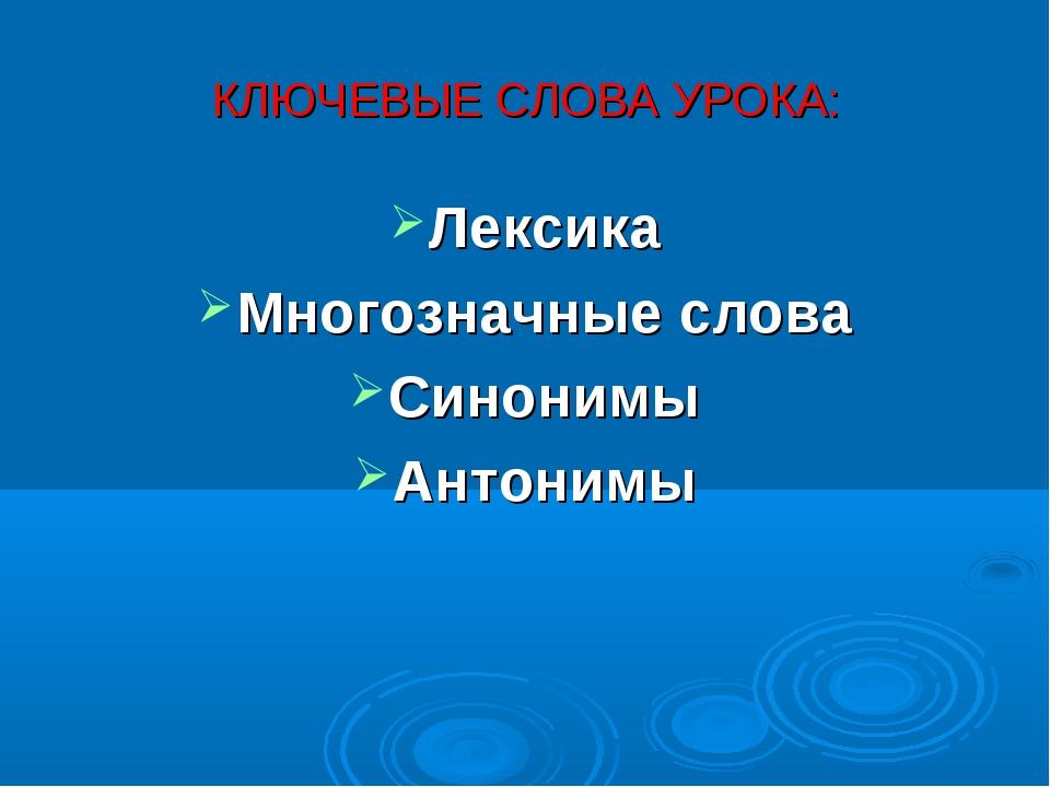 КЛЮЧЕВЫЕ СЛОВА УРОКА: Лексика Многозначные слова Синонимы Антонимы