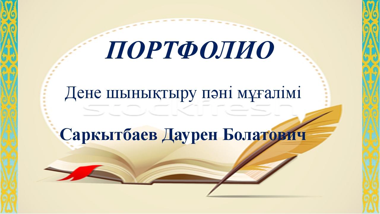 ПОРТФОЛИО Дене шынықтыру пәні мұғалімі Саркытбаев Даурен Болатович
