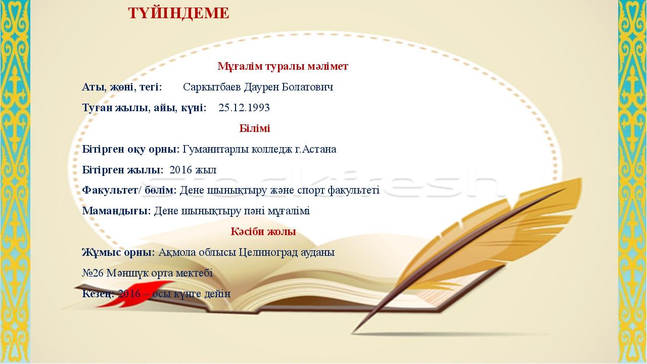 ТҮЙІНДЕМЕ Мұғалім туралы мәлімет Аты, жөні, тегі: Саркытбаев Даурен Болатови...