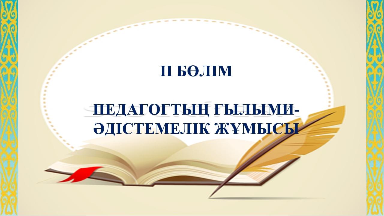 ІІ БӨЛІМ  ПЕДАГОГТЫҢ ҒЫЛЫМИ-ӘДІСТЕМЕЛІК ЖҰМЫСЫ