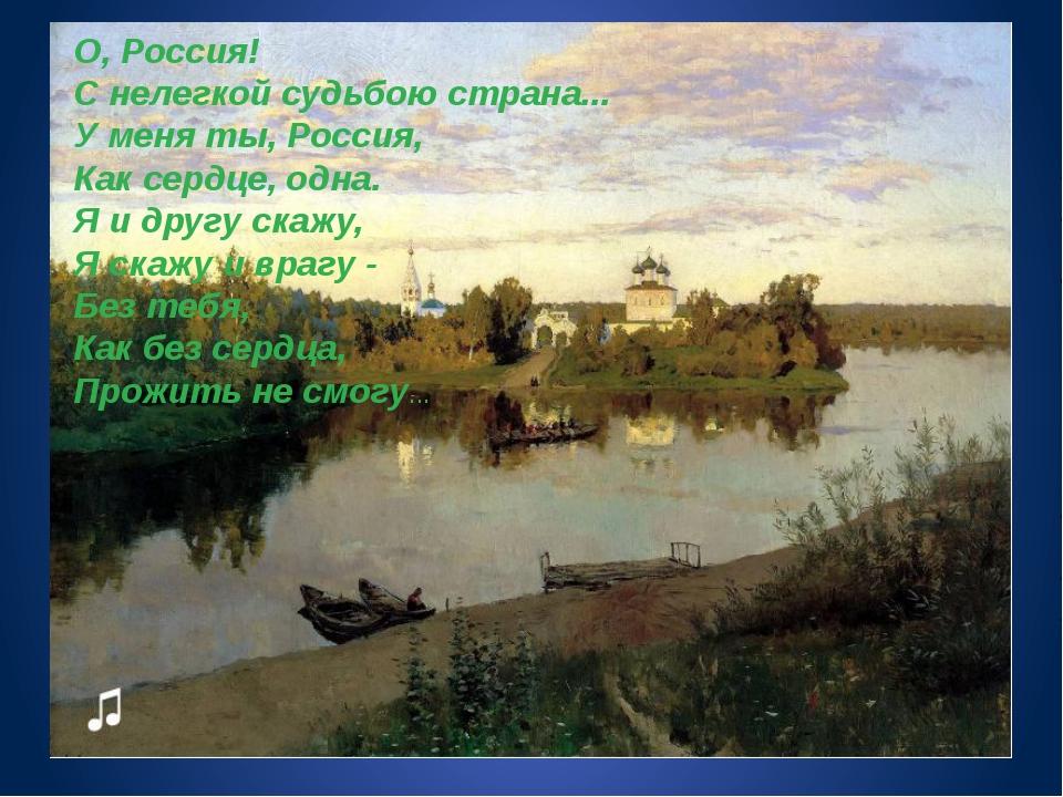 О, Россия! С нелегкой судьбою страна... У меня ты, Россия, Как сердце, одна....
