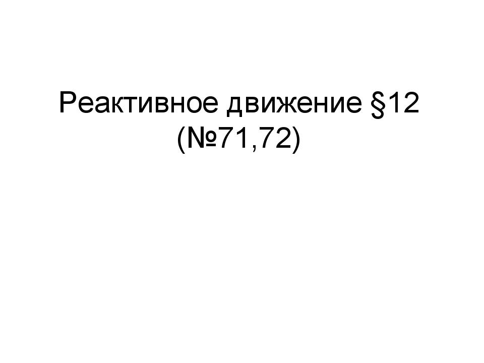 Реактивное движение §12 (№71,72)