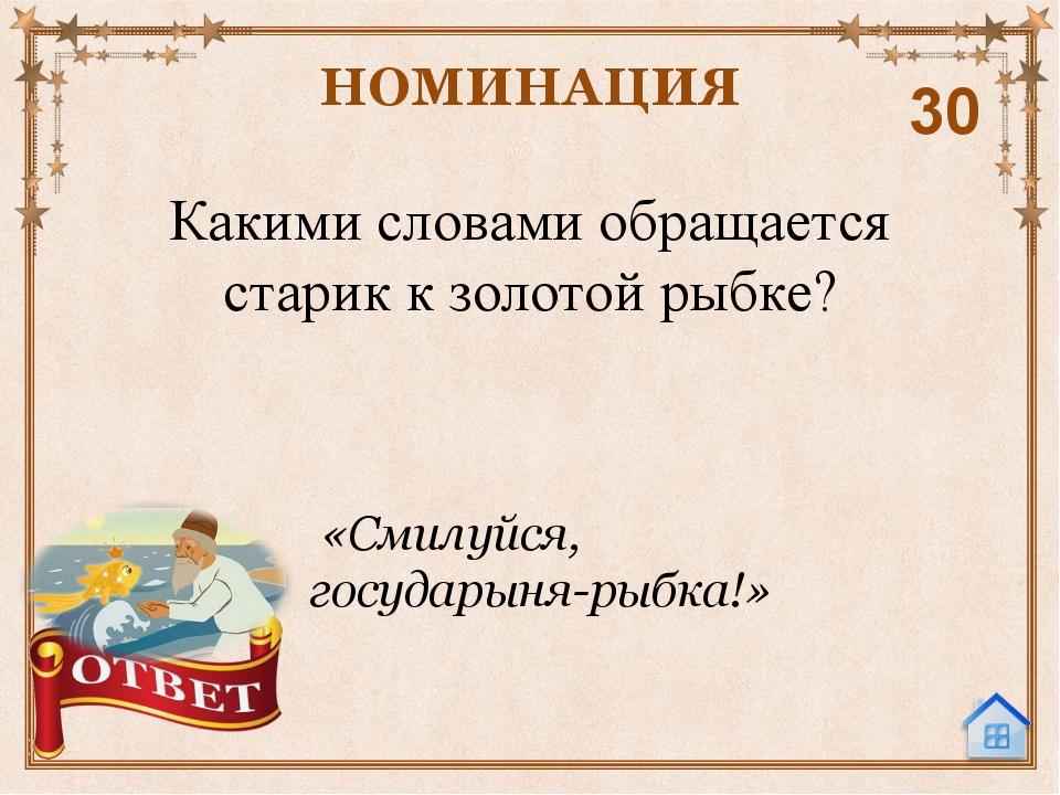 Какими словами утешала старика золотая рыбка? НОМИНАЦИЯ 40 «Не печалься, ступ...