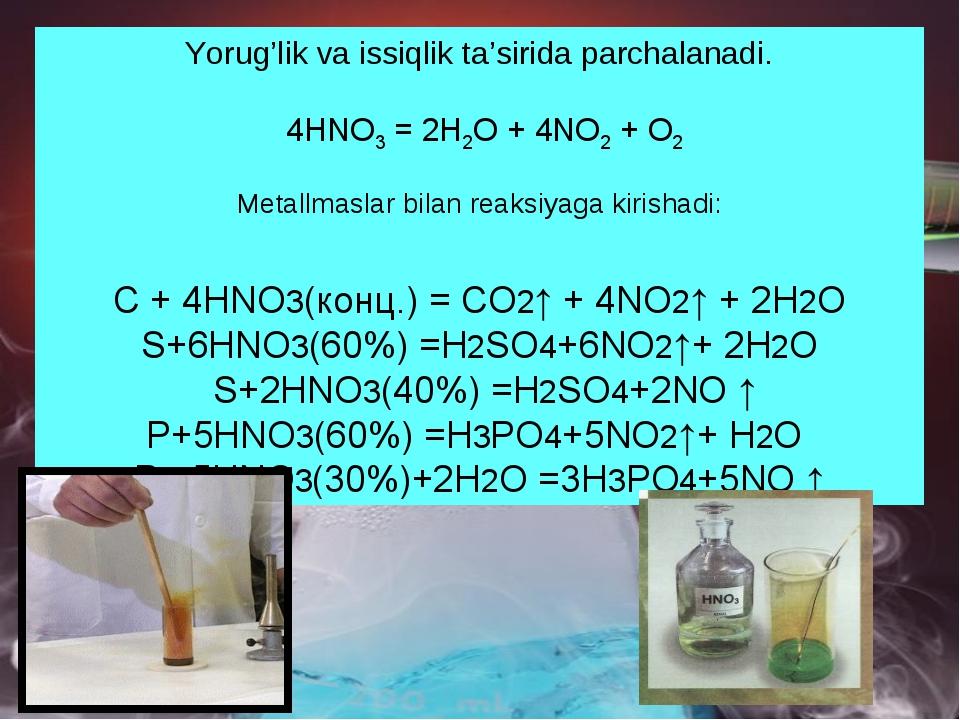 Yorug'lik va issiqlik ta'sirida parchalanadi. 4HNO3 = 2H2O + 4NO2 + O2 Metall...