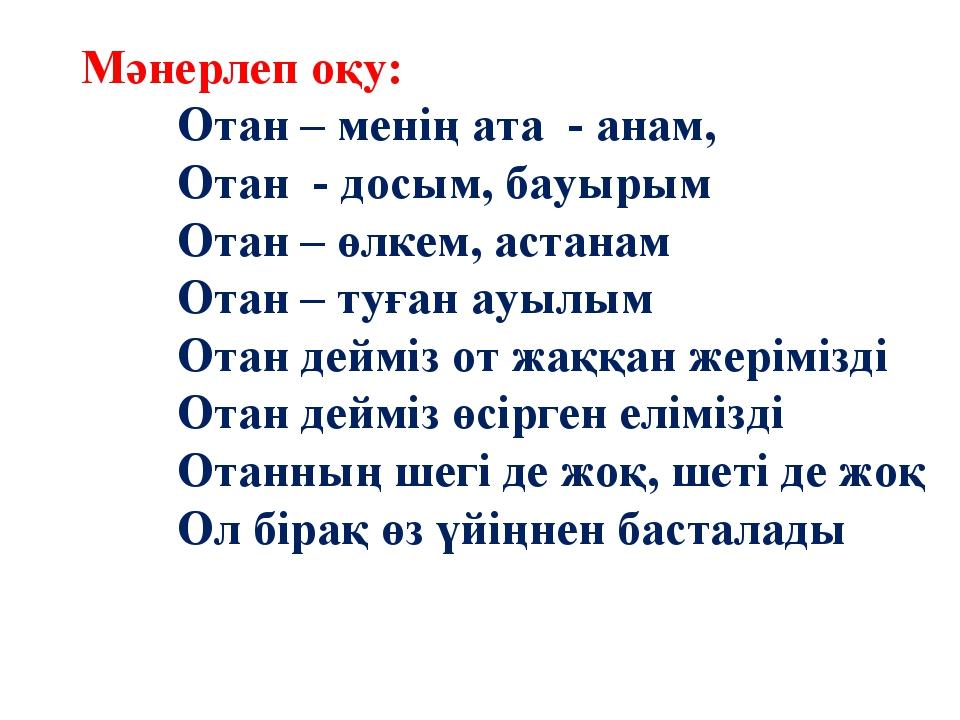 Мәнерлеп оқу: Отан – менің ата - анам, Отан - досым, бауырым Отан – өлкем, ас...