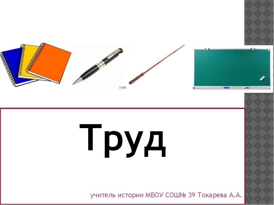 Труд учитель истории МБОУ СОШ№ 39 Токарева А.А.
