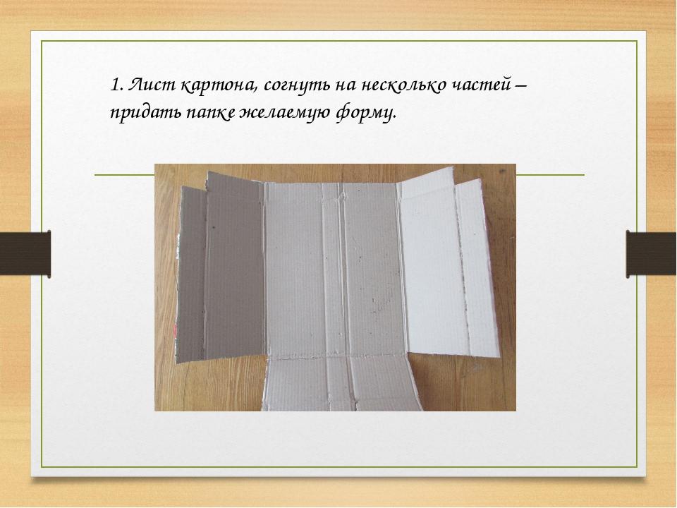1. Лист картона, согнуть на несколько частей – придать папке желаемую форму.