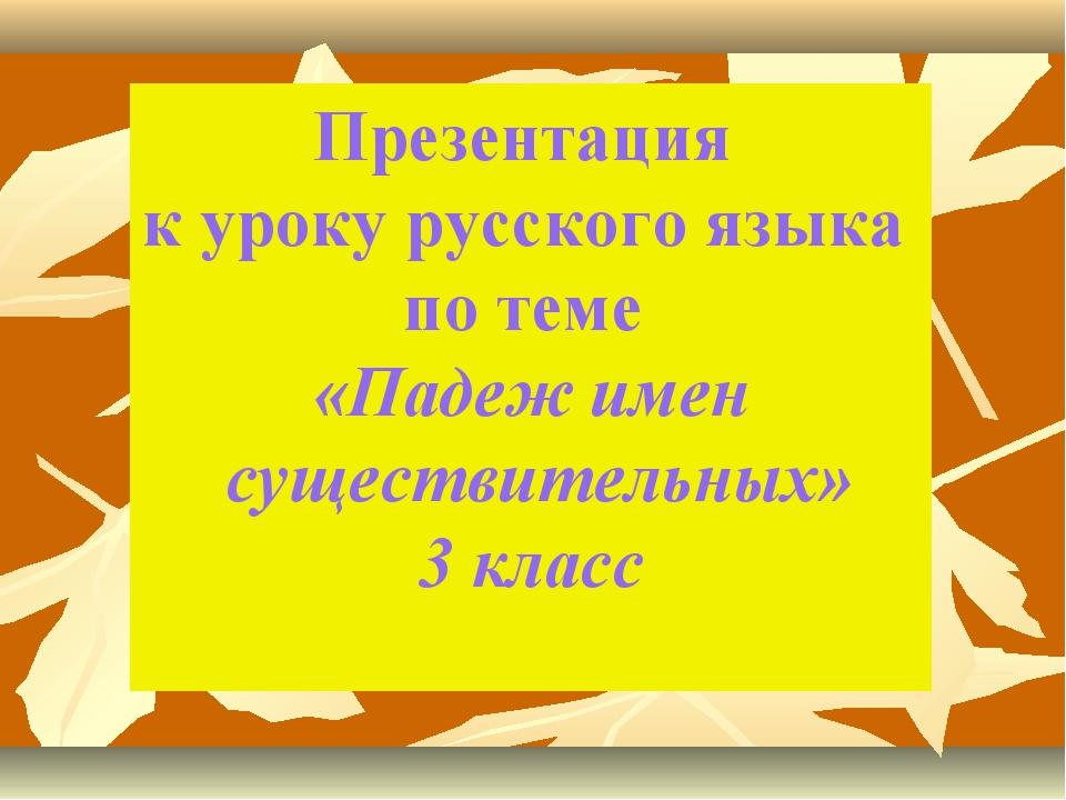Презентация к уроку русского языка по теме «Падеж имен существительных» 3 класс