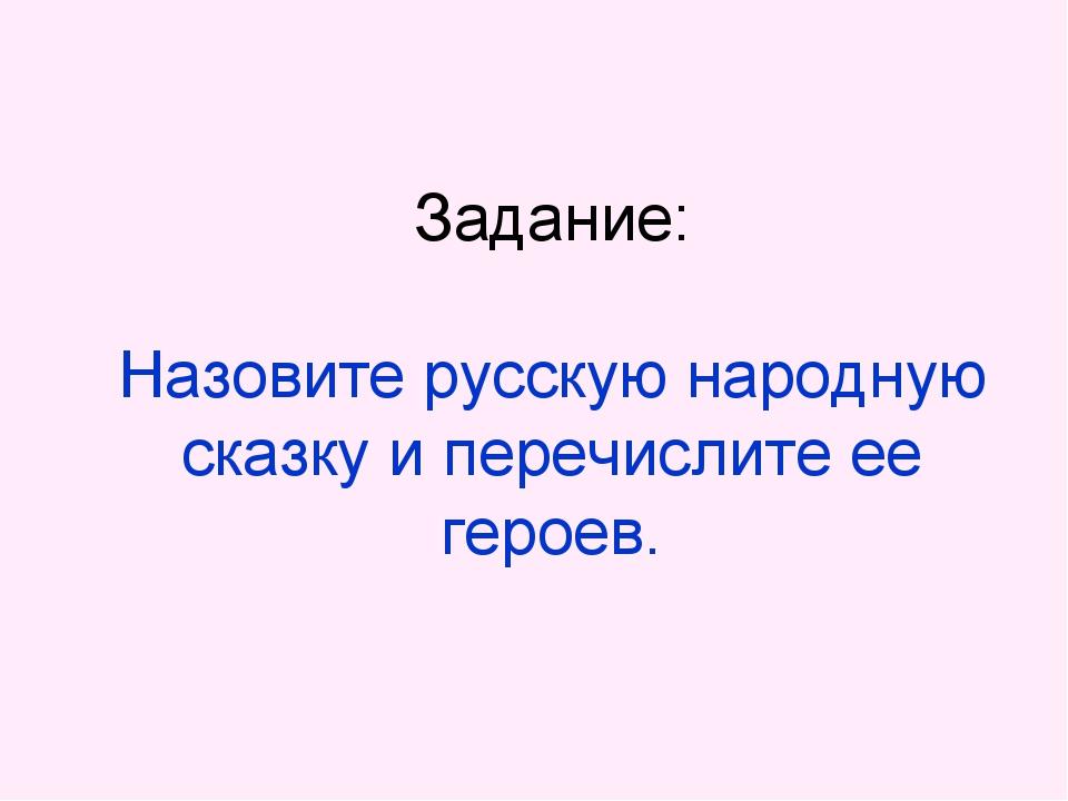 Задание: Назовите русскую народную сказку и перечислите ее героев.