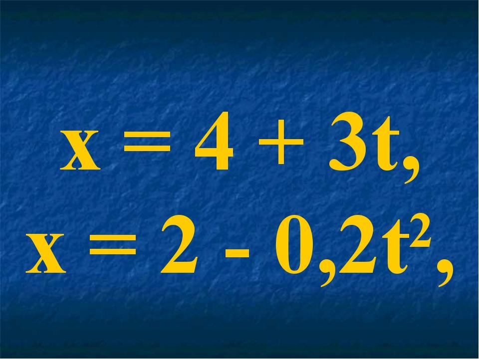 x = 4 + 3t, x = 2 - 0,2t2,