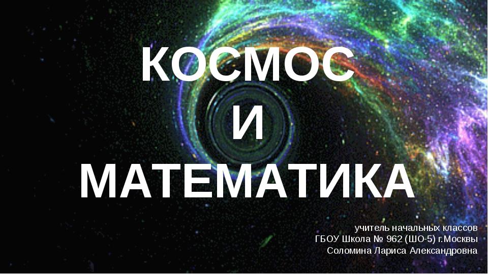 КОСМОС И МАТЕМАТИКА учитель начальных классов ГБОУ Школа № 962 (ШО-5) г.Москв...