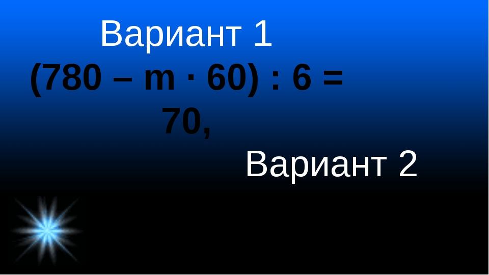 Вариант 1 (780 – m · 60) : 6 = 70, Вариант 2 640 : (у · 9 + 8) = 8,