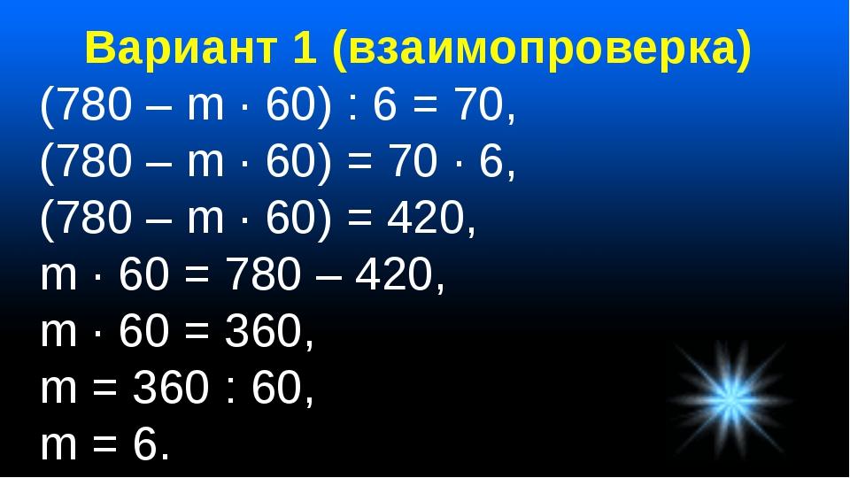 Вариант 1 (взаимопроверка) (780 – m · 60) : 6 = 70, (780 – m · 60) = 70 · 6,...