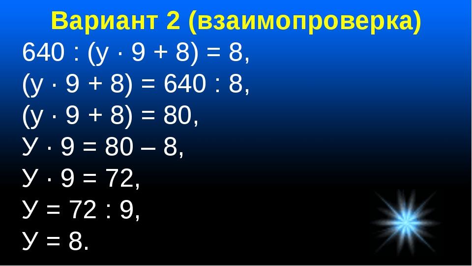 Вариант 2 (взаимопроверка) 640 : (у · 9 + 8) = 8, (у · 9 + 8) = 640 : 8, (у ·...