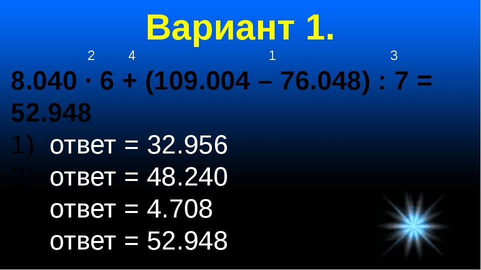 Вариант 1. 2 4 1 3 8.040 · 6 + (109.004 – 76.048) : 7 = 52.948 ответ = 32.956...