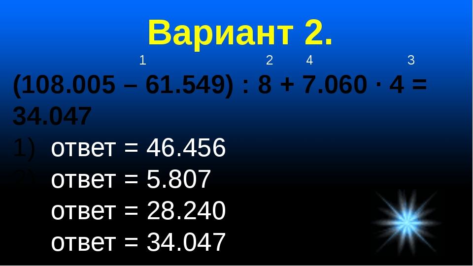 Вариант 2. 1 2 4 3 (108.005 – 61.549) : 8 + 7.060 · 4 = 34.047 ответ = 46.456...