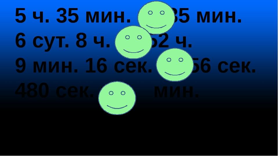 5 ч. 35 мин. = 335 мин. 6 сут. 8 ч. = 152 ч. 9 мин. 16 сек. = 556 сек. 480 се...