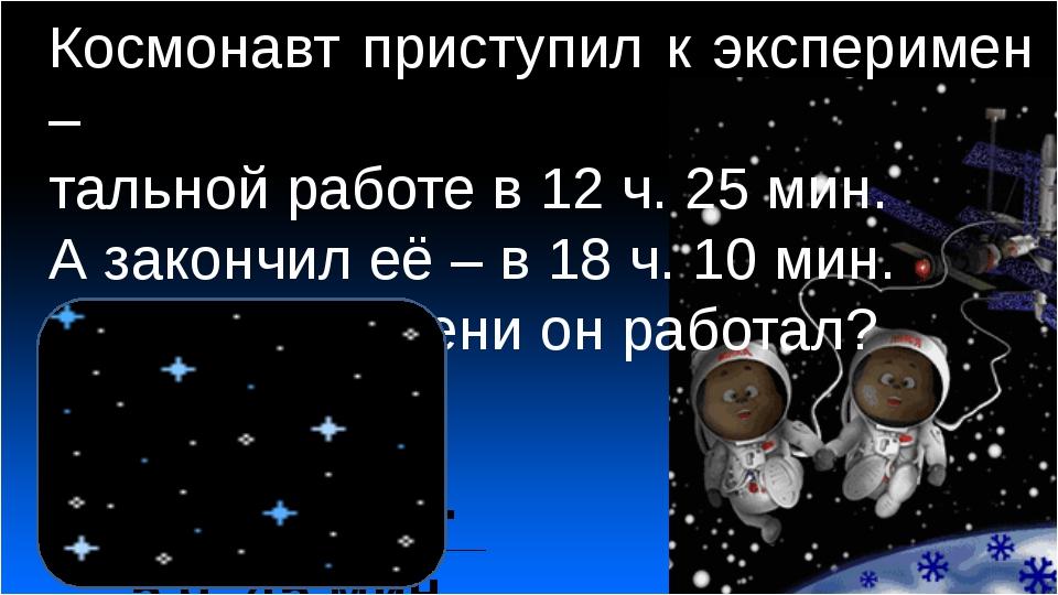 Космонавт приступил к эксперимен – тальной работе в 12 ч. 25 мин. А закончил...