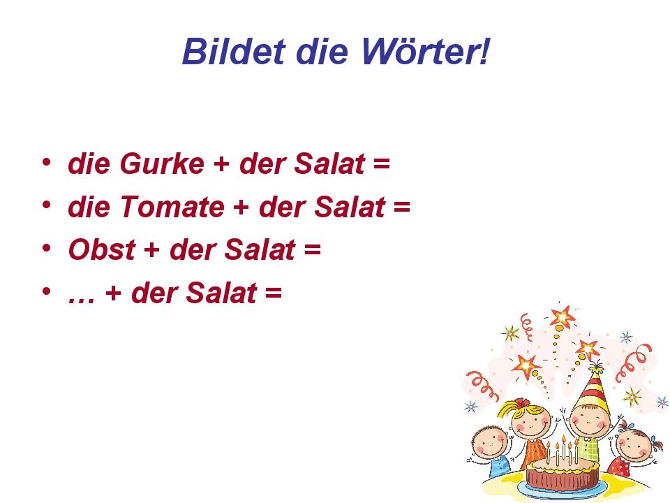Bildet die Wörter! die Gurke + der Salat = die Tomate + der Salat = Obst + de...