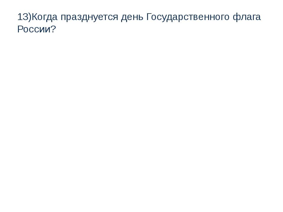 13)Когда празднуется день Государственного флага России?