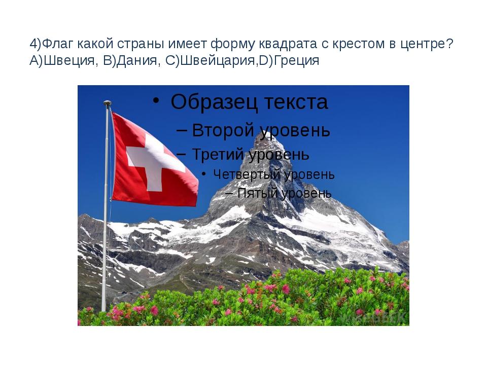 4)Флаг какой страны имеет форму квадрата с крестом в центре? A)Швеция, B)Дани...