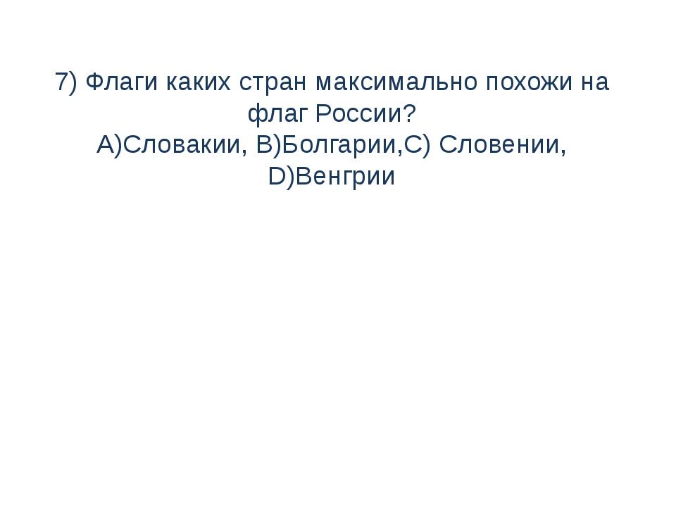 7) Флаги каких стран максимально похожи на флаг России? A)Словакии, B)Болгари...