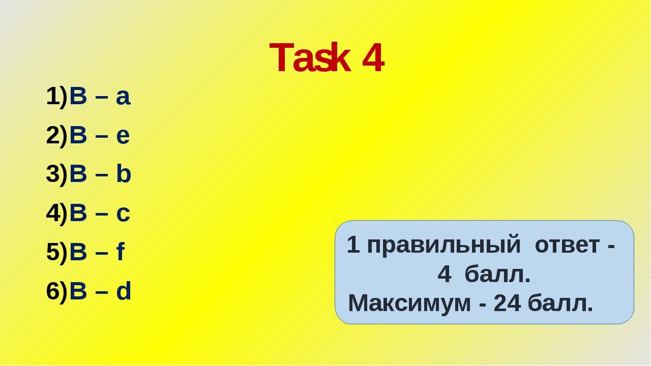 Task 4 B – a B – e B – b B – c B – f B – d 1 правильный ответ - 4 балл. Макси...