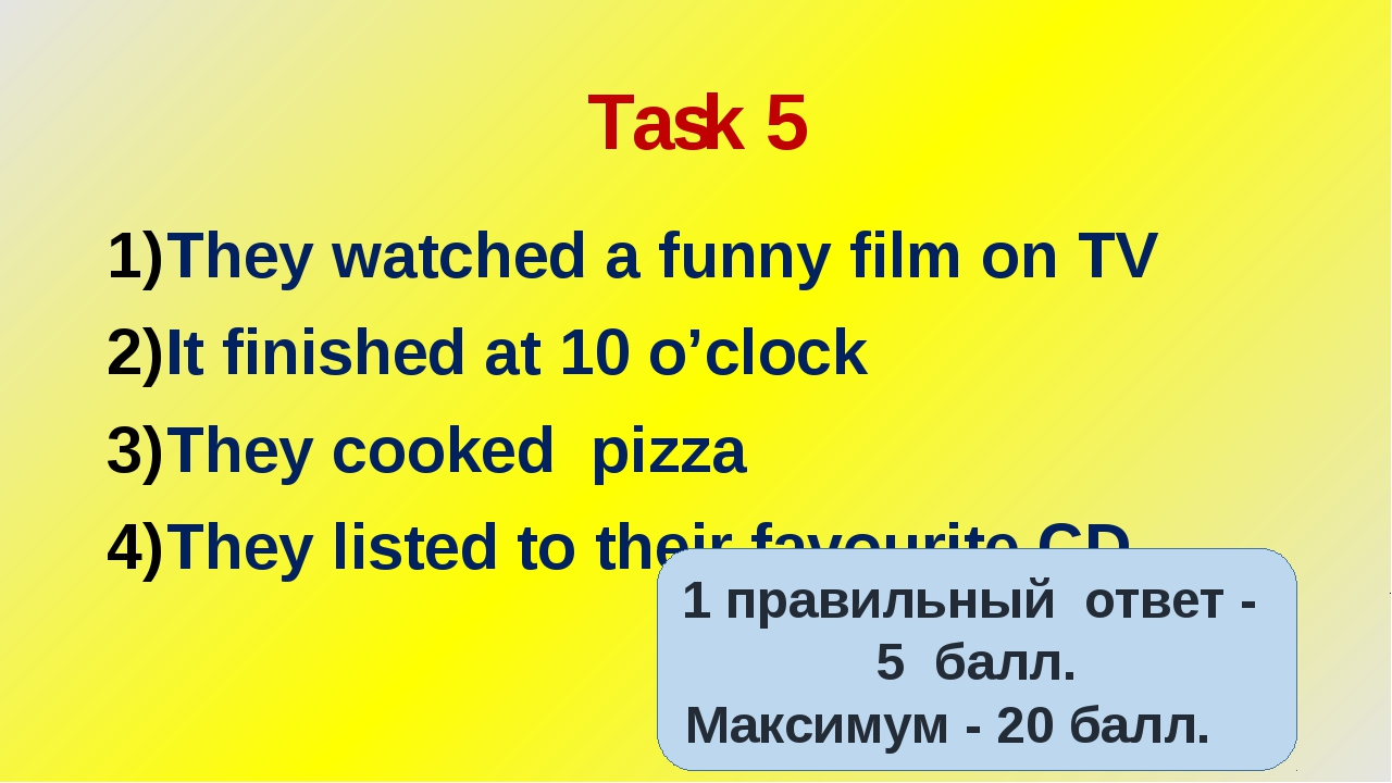 Task 5 They watched a funny film on TV It finished at 10 o'clock They cooked...