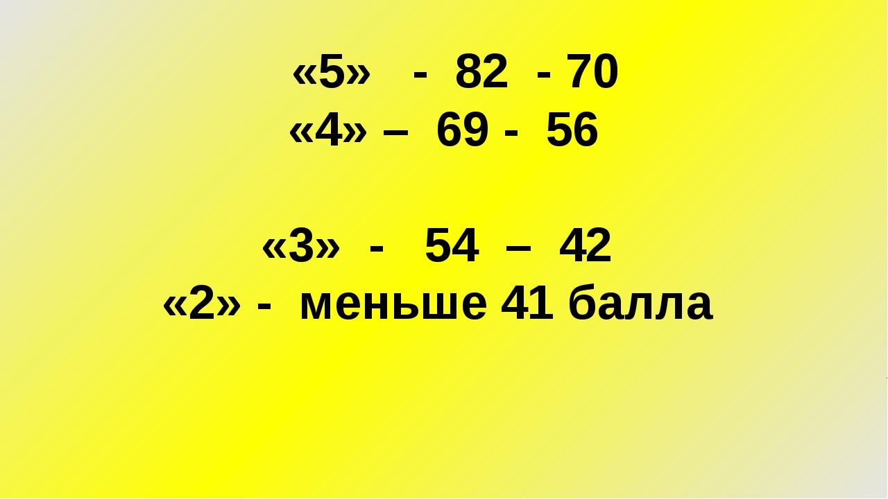 «5» - 82 - 70 «4» – 69 - 56 «3» - 54 – 42 «2» - меньше 41 балла