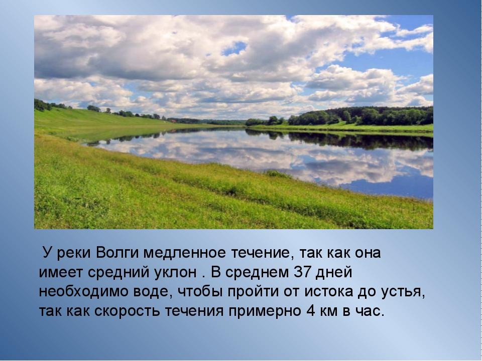 У реки Волги медленное течение, так как она имеет средний уклон . В среднем...
