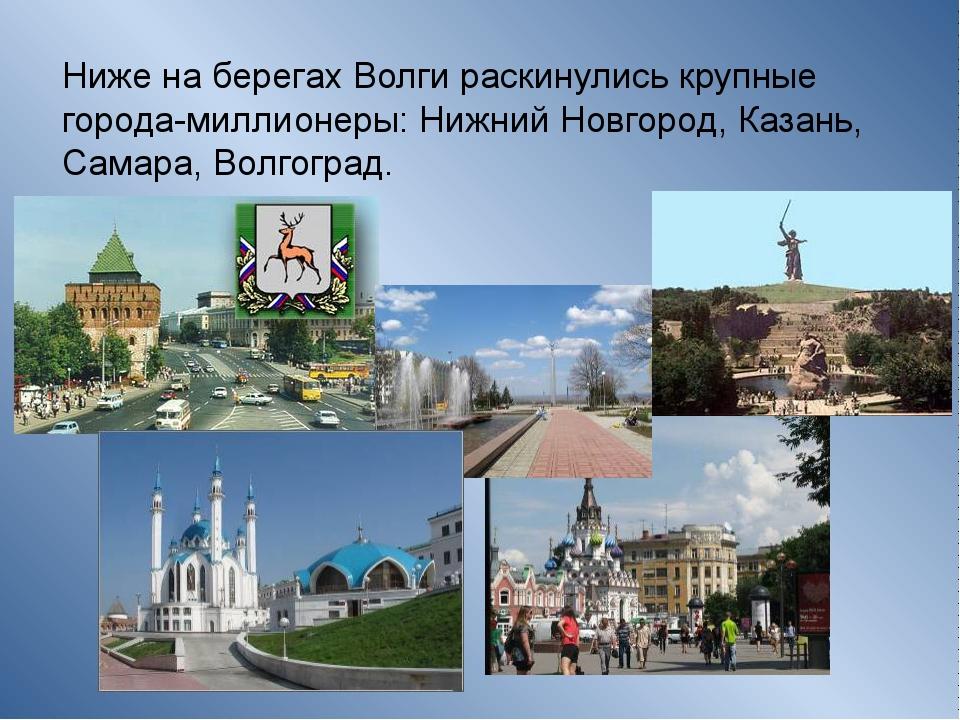 Ниже на берегах Волги раскинулись крупные города-миллионеры: Нижний Новгород,...