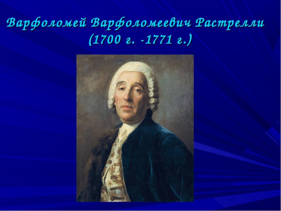 Варфоломей Варфоломеевич Растрелли (1700 г. -1771 г.)