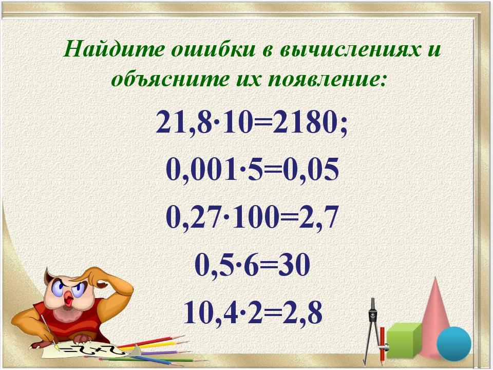 Найдите ошибки в вычислениях и объясните их появление: 21,8·10=2180; 0,001·5=...