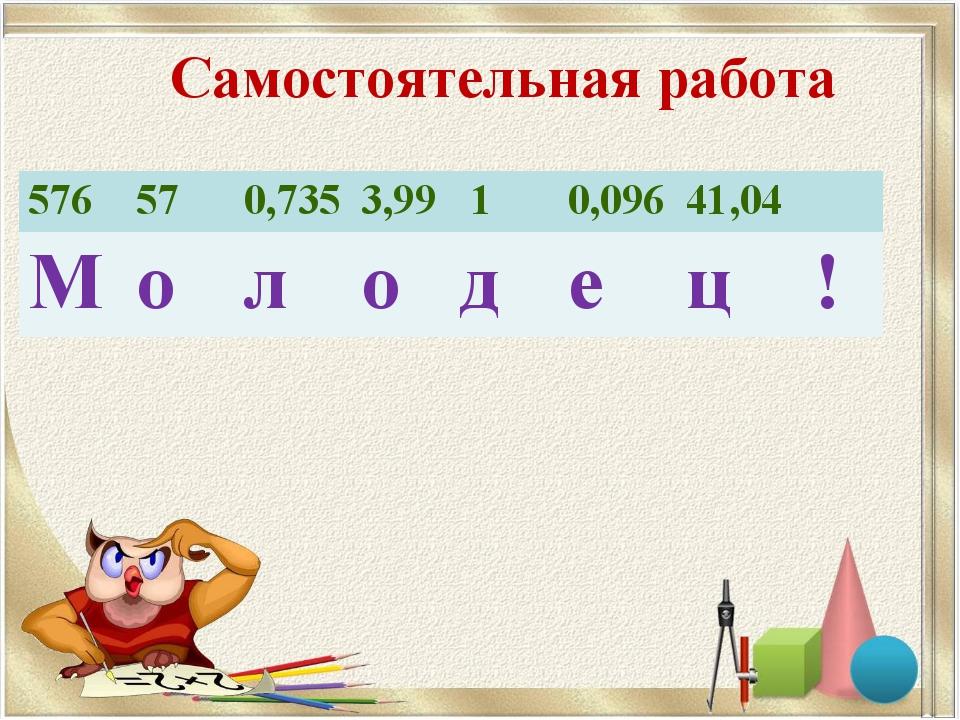 Самостоятельная работа 576570,7353,99 10,09641,04  Молодец!