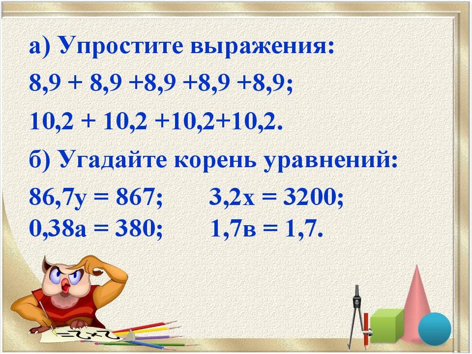 а) Упростите выражения: 8,9 + 8,9 +8,9 +8,9 +8,9; 10,2 + 10,2 +10,2+10,2. б)...