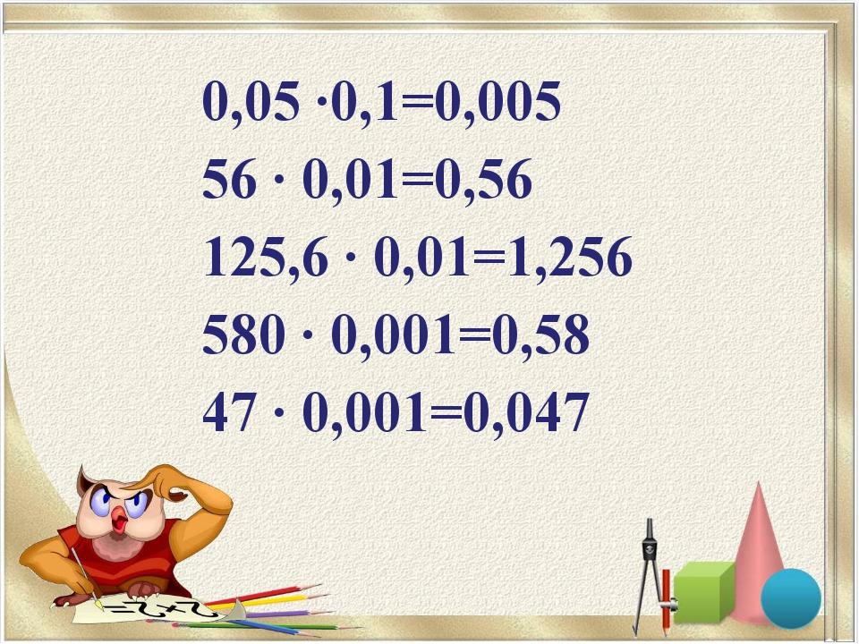 0,05 ∙0,1=0,005 56 ∙ 0,01=0,56 125,6 ∙ 0,01=1,256 580 ∙ 0,001=0,58 47 ∙ 0,001...