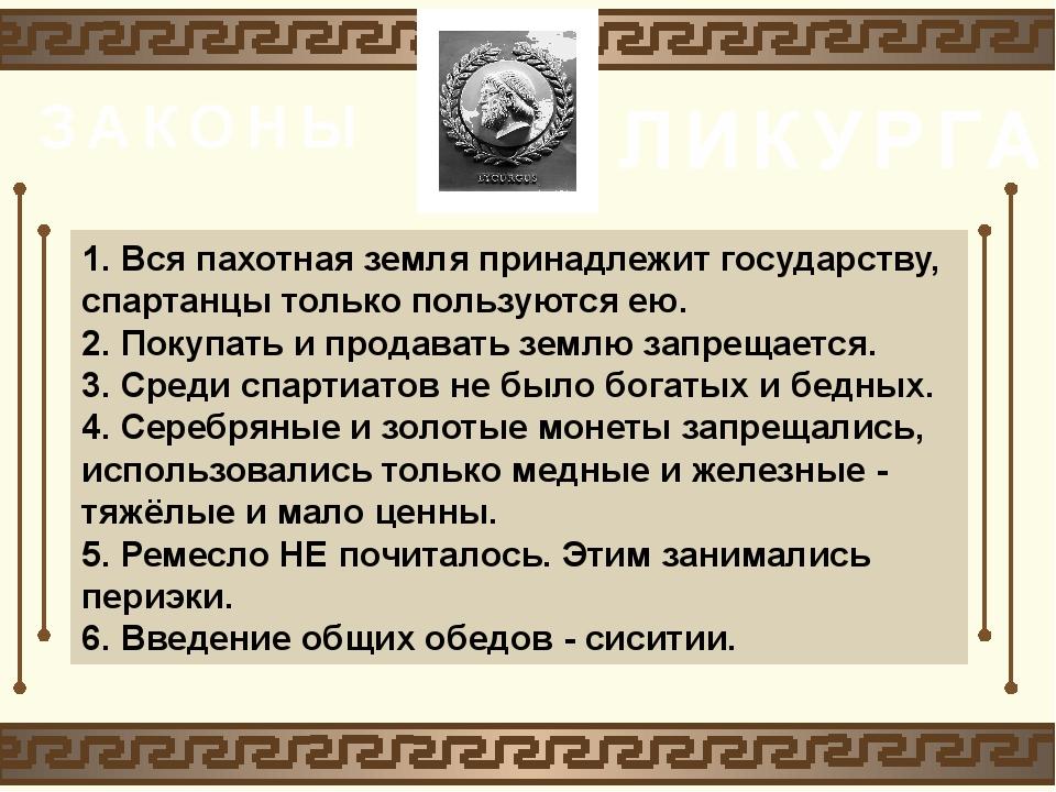 ЗАКОНЫ ЛИКУРГА 1. Вся пахотная земля принадлежит государству, спартанцы тольк...