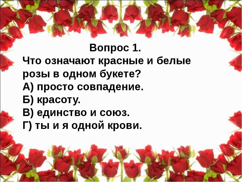 Вопрос 1. Что означают красные и белые розы в одном букете? А) просто совпаде...