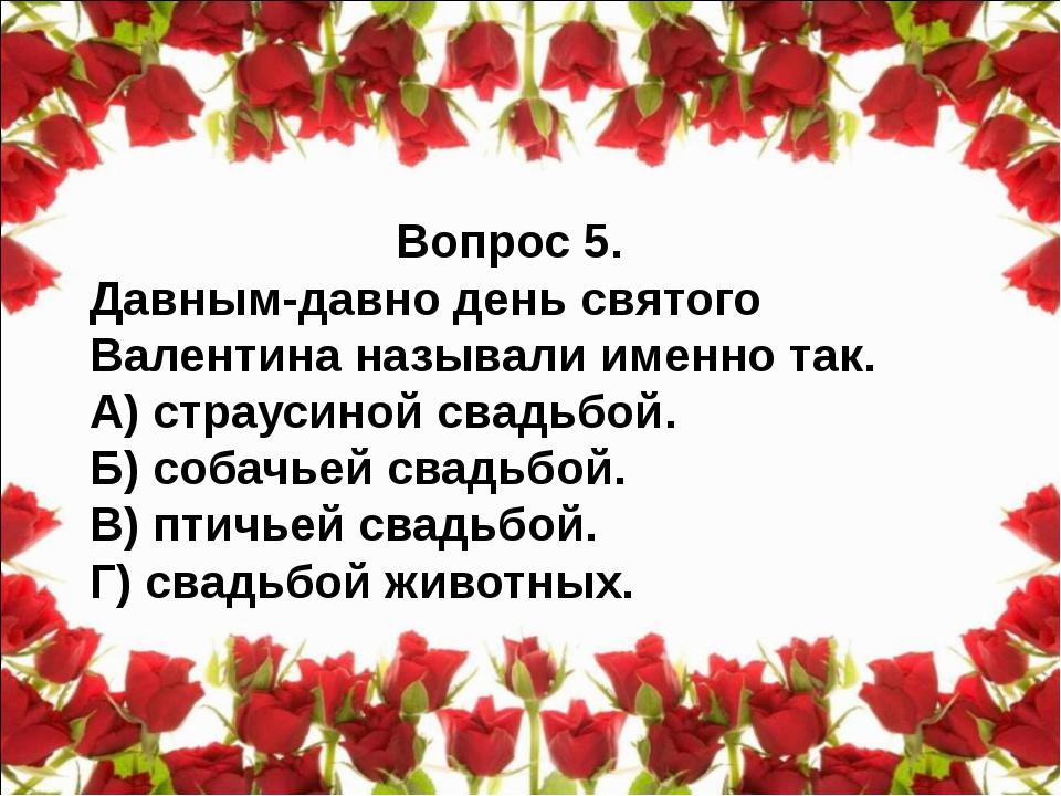 Вопрос 5. Давным-давно день святого Валентина называли именно так. А) страуси...