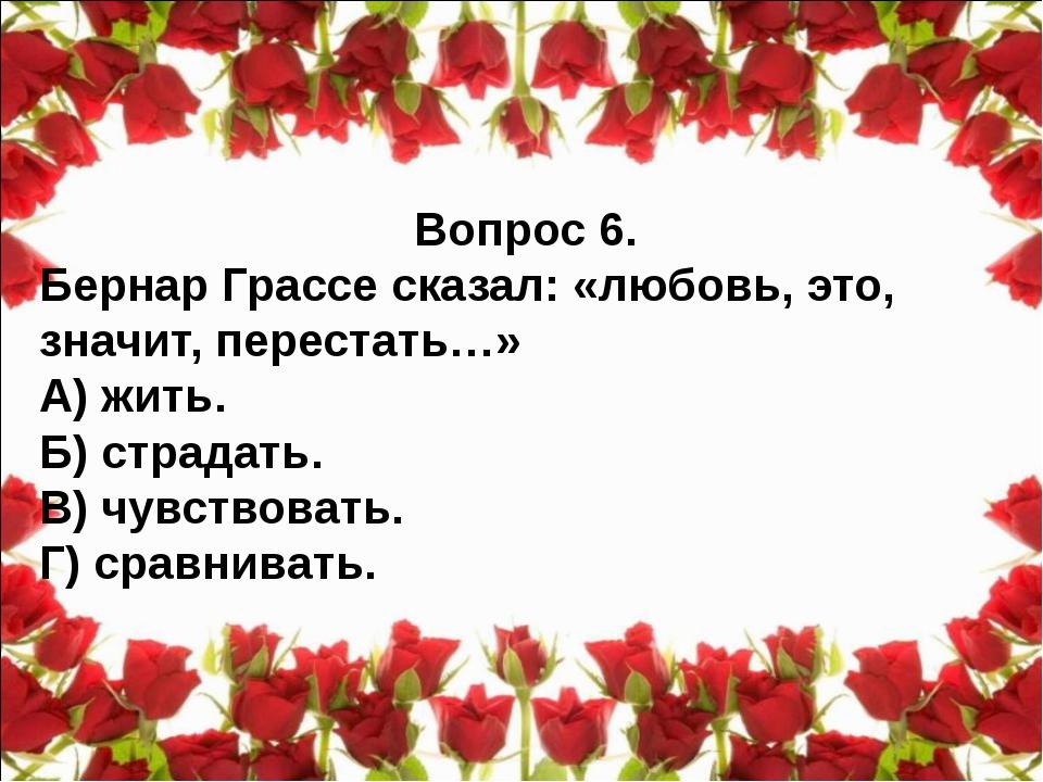 Вопрос 6. Бернар Грассе сказал: «любовь, это, значит, перестать…» А) жить. Б)...