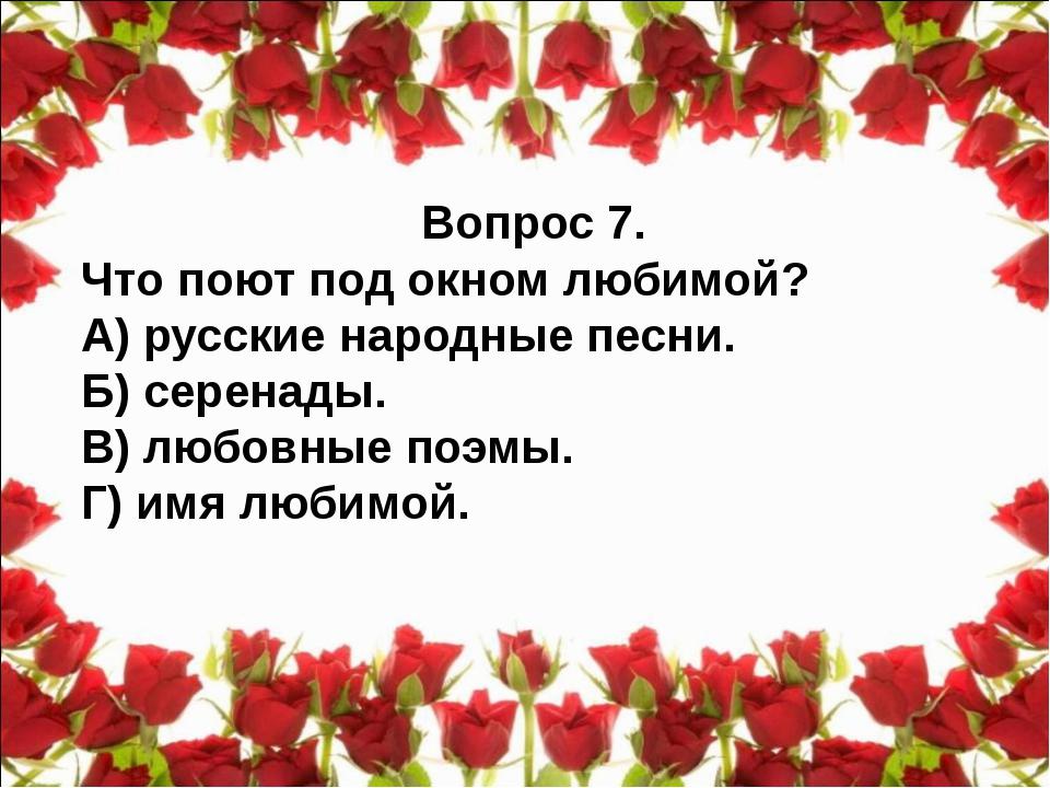 Вопрос 7. Что поют под окном любимой? А) русские народные песни. Б) серенады....