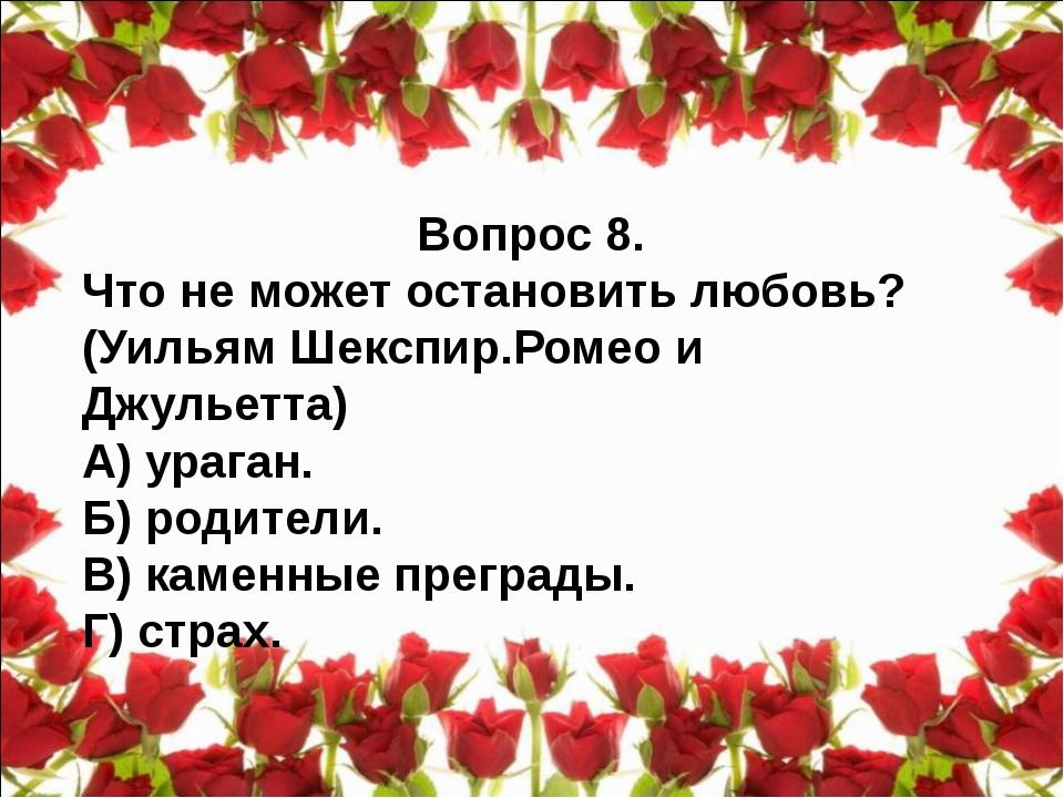 Вопрос 8. Что не может остановить любовь? (Уильям Шекспир.Ромео и Джульетта)...