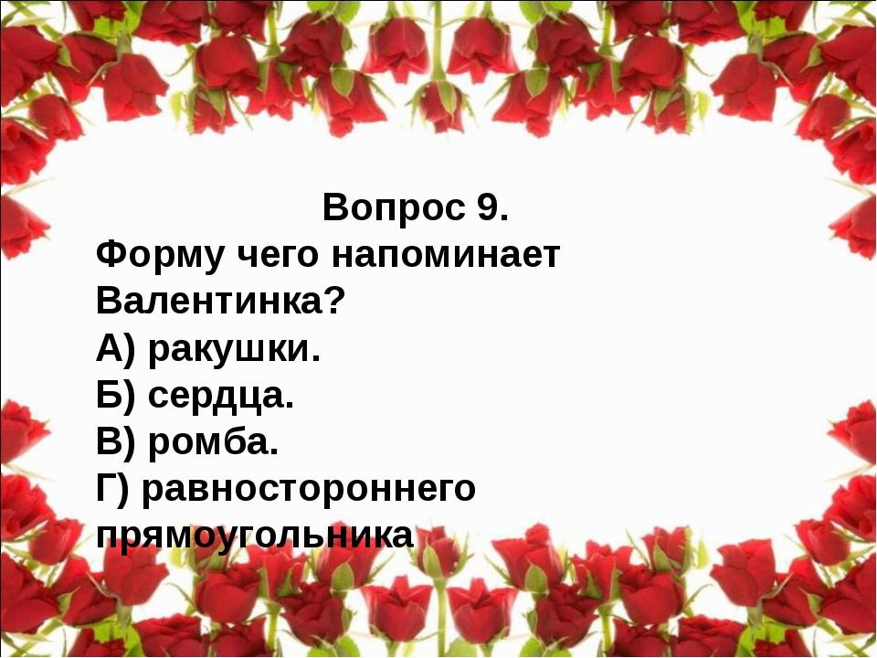 Вопрос 9. Форму чего напоминает Валентинка? А) ракушки. Б) сердца. В) ромба....