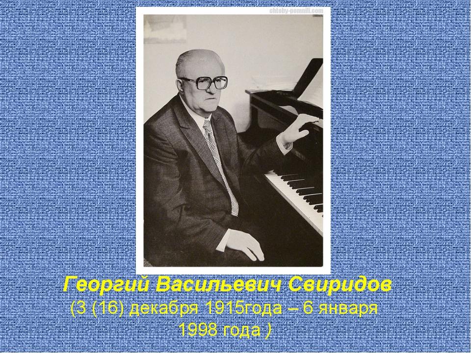 Георгий Васильевич Свиридов (3 (16) декабря 1915года – 6 января 1998 года )