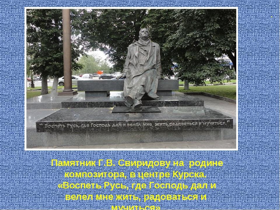 . Памятник Г.В. Свиридову на родине композитора, в центре Курска. «Воспеть Р...
