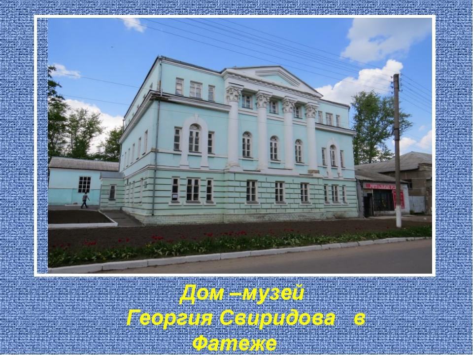 Дом –музей Георгия Свиридова в Фатеже