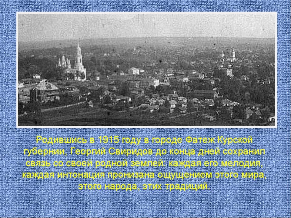 Родившись в 1915 году в городе Фатеж Курской губернии, Георгий Свиридов до ко...