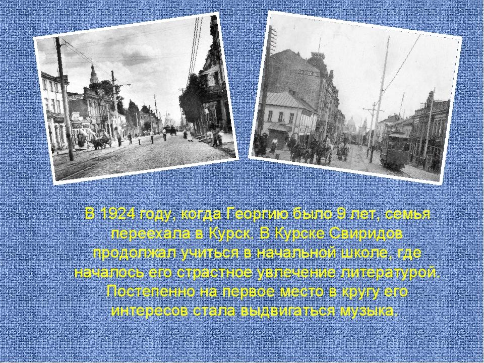 В 1924 году, когда Георгию было 9 лет, семья переехала в Курск. В Курске Свир...
