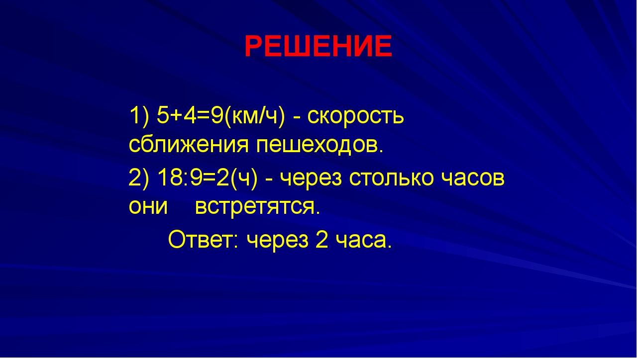 РЕШЕНИЕ 1) 5+4=9(км/ч) - скорость сближения пешеходов. 2) 18:9=2(ч) - через...