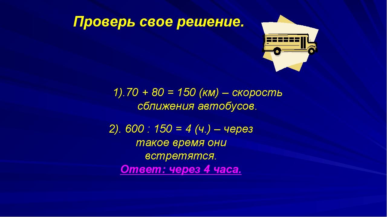1).70 + 80 = 150 (км) – скорость сближения автобусов. Проверь свое решение....